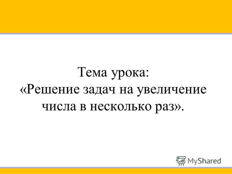 Тема урока: «Решение задач на увеличение числа в несколько раз».