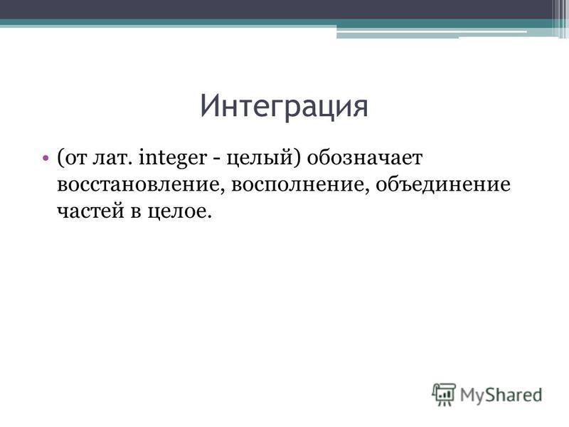 Интеграция (от лат. integer - целый) обозначает восстановление, восполнение, объединение частей в целое.