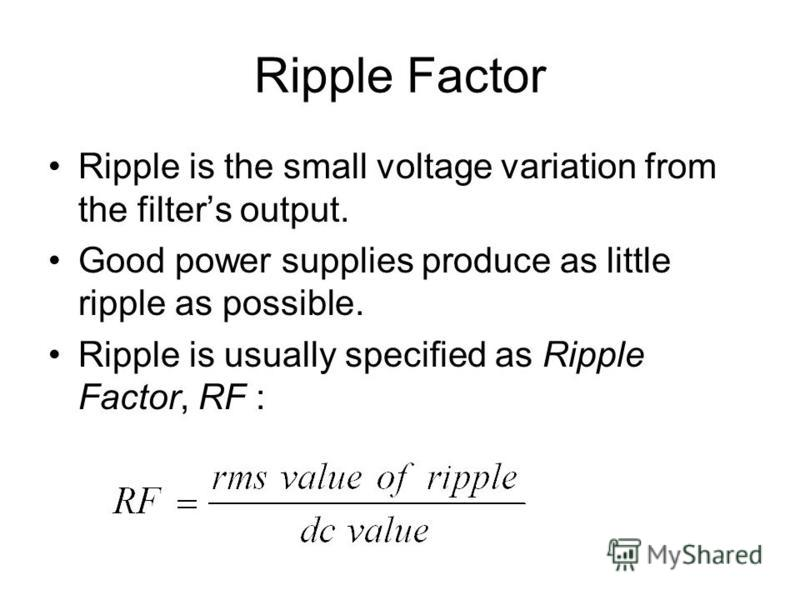 Ripple Factor Ripple is the small voltage variation from the filters output. Good power supplies produce as little ripple as possible. Ripple is usually specified as Ripple Factor, RF :