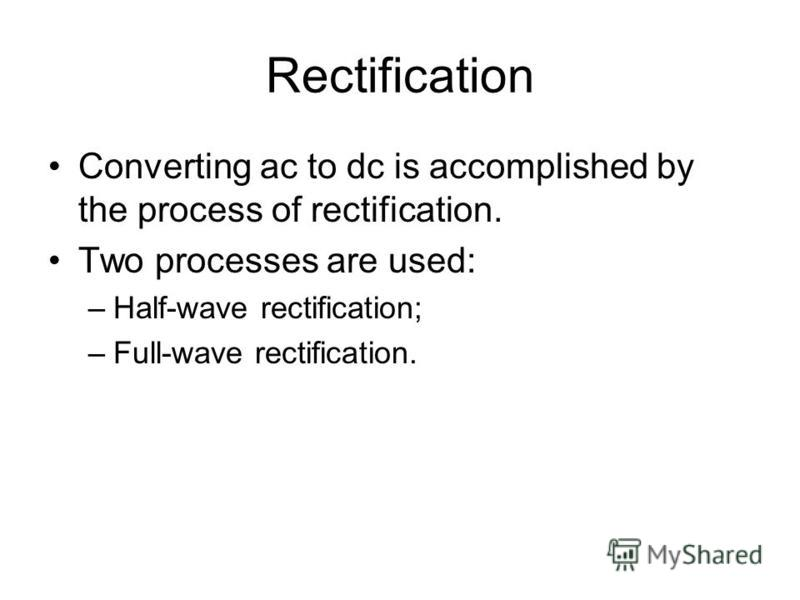 Rectification Converting ac to dc is accomplished by the process of rectification. Two processes are used: –Half-wave rectification; –Full-wave rectification.