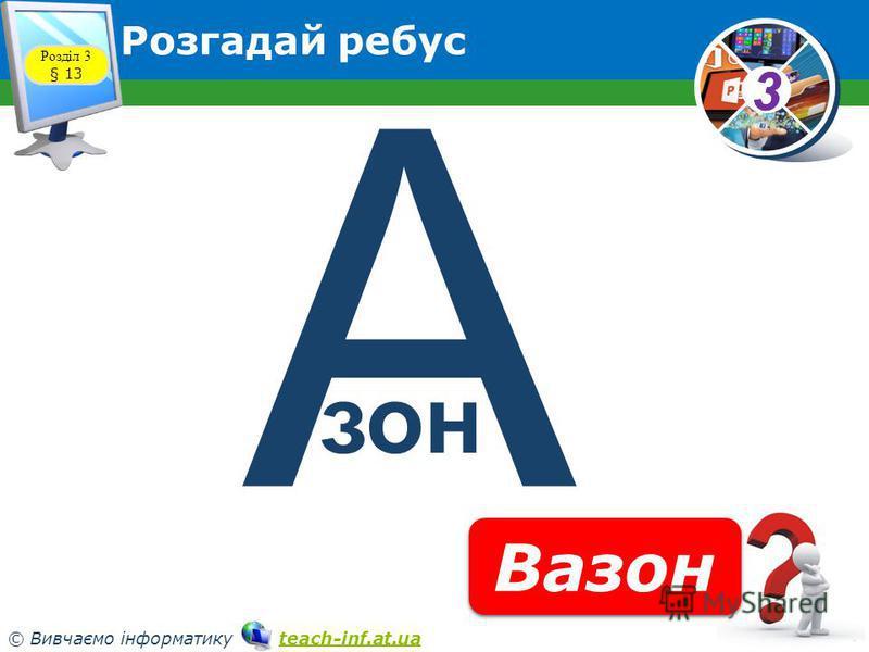 33 © Вивчаємо інформатику teach-inf.at.uateach-inf.at.ua Розгадай ребус Розділ 3 § 13 А Вазон зон