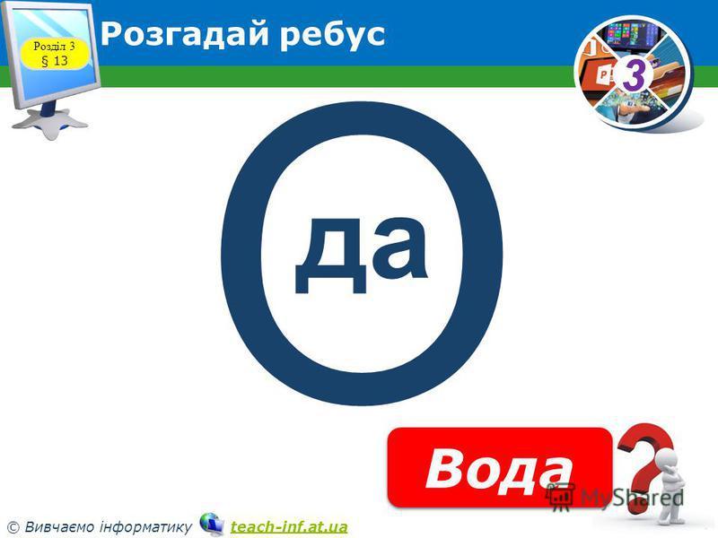33 © Вивчаємо інформатику teach-inf.at.uateach-inf.at.ua Розгадай ребус Розділ 3 § 13 Вода О да