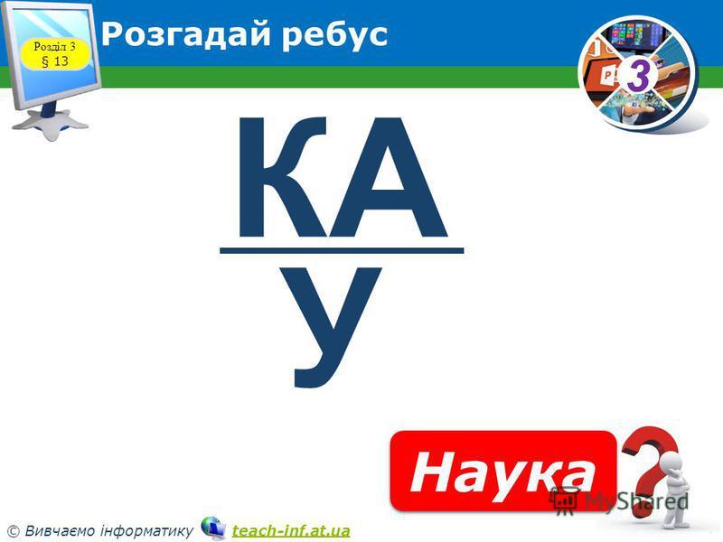 33 © Вивчаємо інформатику teach-inf.at.uateach-inf.at.ua Розгадай ребус Розділ 3 § 13 Наука КА У
