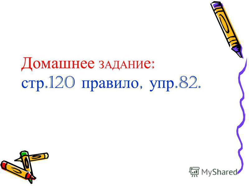 Домашнее ЗАДАНИ е : стр.120 правило, упр.82.
