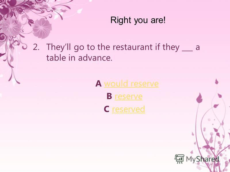 2.Theyll go to the restaurant if they ___ a table in advance. A would reservewould reserve B reservereserve C reservedreserved