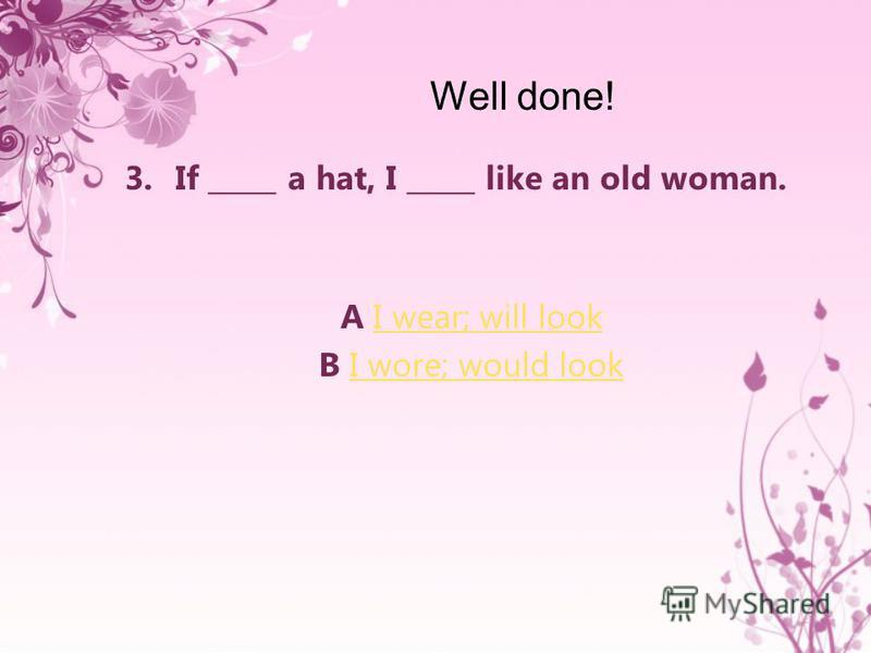 3.If _____ a hat, I _____ like an old woman. A I wear; will lookI wear; will look B I wore; would lookI wore; would look