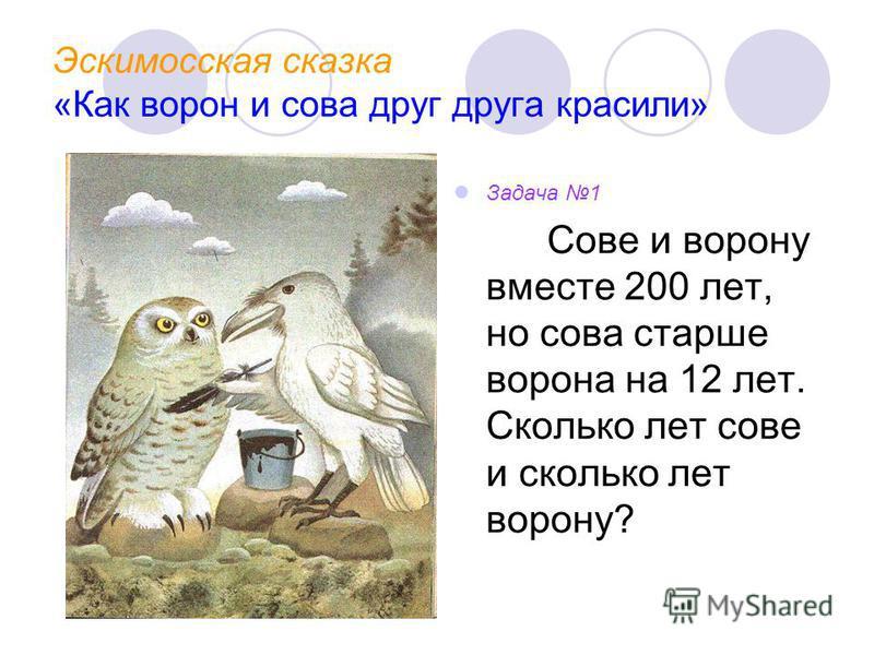 Эскимосская сказка «Как ворон и сова друг друга красили» Задача 1 Сове и ворону вместе 200 лет, но сова старше ворона на 12 лет. Сколько лет сове и сколько лет ворону?