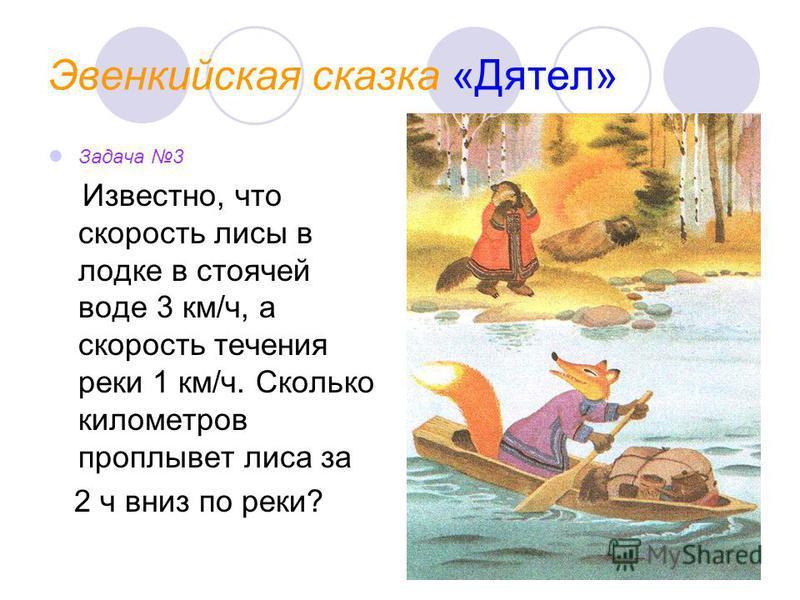 Эвенкийская сказка «Дятел» Задача 3 Известно, что скорость лисы в лодке в стоячей воде 3 км/ч, а скорость течения реки 1 км/ч. Сколько километров проплывет лиса за 2 ч вниз по реки?