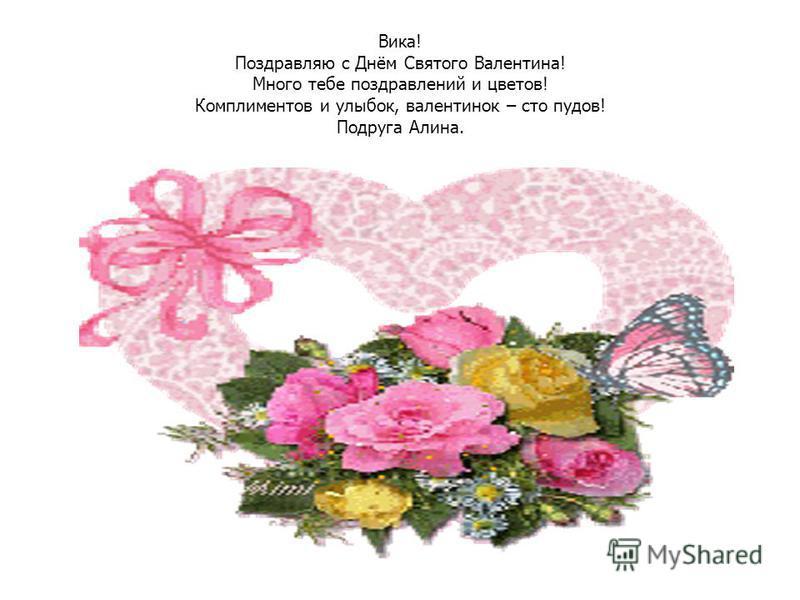Вика! Поздравляю с Днём Святого Валентина! Много тебе поздравлений и цветов! Комплиментов и улыбок, валентинок – сто пудов! Подруга Алина.