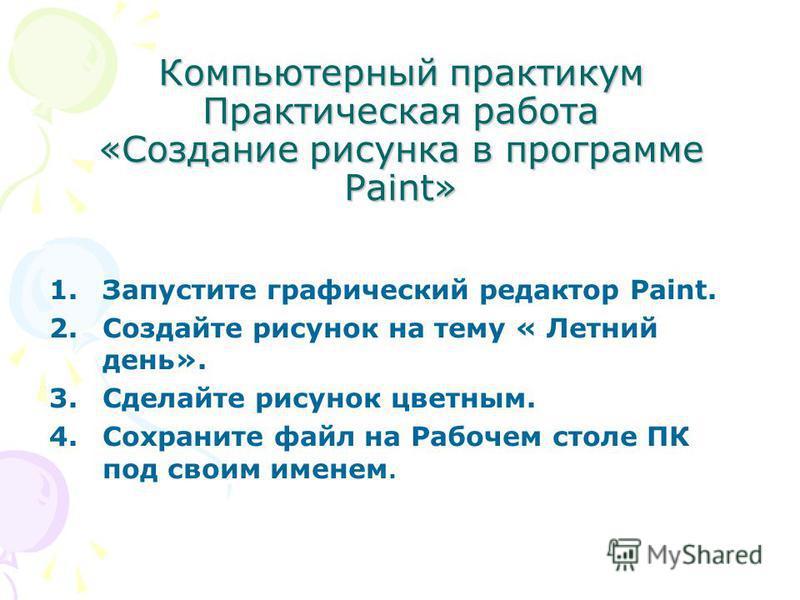 Компьютерный практикум Практическая работа «Создание рисунка в программе Paint» 1. Запустите графический редактор Paint. 2. Создайте рисунок на тему « Летний день». 3. Сделайте рисунок цветным. 4. Сохраните файл на Рабочем столе ПК под своим именем.