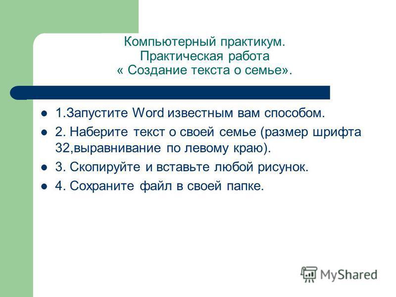 Компьютерный практикум. Практическая работа « Создание текста о семье». 1. Запустите Word известным вам способом. 2. Наберите текст о своей семье (размер шрифта 32,выравнивание по левому краю). 3. Скопируйте и вставьте любой рисунок. 4. Сохраните фай
