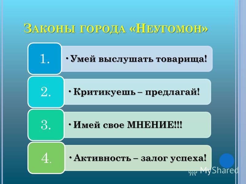 З АКОНЫ ГОРОДА «Н ЕУГОМОН » Умей выслушать товарища! Умей выслушать товарища! 1. Критикуешь – предлагай! Критикуешь – предлагай! 2. Имей свое МНЕНИЕ!!! Имей свое МНЕНИЕ!!! 3. Активность – залог успеха! Активность – залог успеха! 4.4.