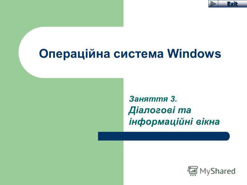 Exit Операційна система Windows Заняття 3. Діалогові та інформаційні вікна