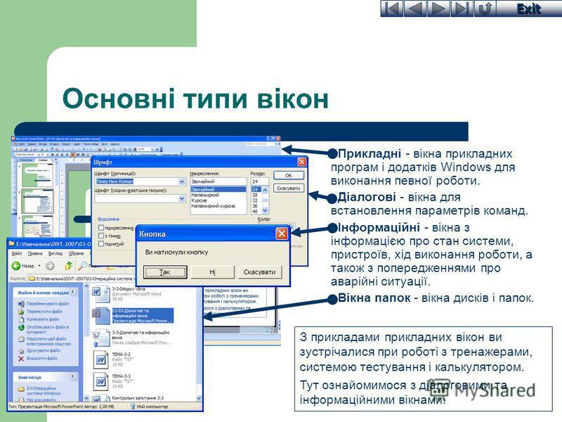 Exit Основні типи вікон Прикладні - вікна прикладних програм і додатків Windows для виконання певної роботи. Діалогові - вікна для встановлення параметрів команд. Інформаційні - вікна з інформацією про стан системи, пристроїв, хід виконання роботи, а