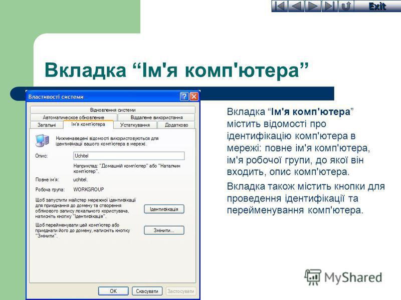 Exit Вкладка Ім'я комп'ютера Вкладка Ім'я комп'ютера містить відомості про ідентифікацію комп'ютера в мережі: повне ім'я комп'ютера, ім'я робочої групи, до якої він входить, опис комп'ютера. Вкладка також містить кнопки для проведення ідентифікації т
