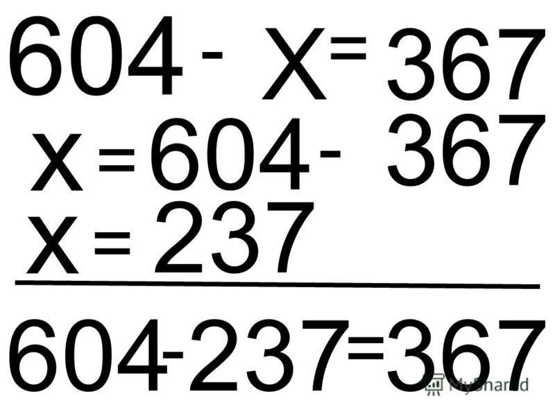 Х - 604 = 367 х = 604 - 367 х = 237 604 - 237 = 367