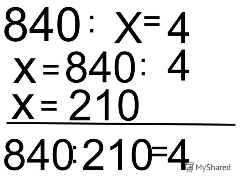 Х : 840 = 4 х = 840 : 4 х = 210 840 : 210 = 4