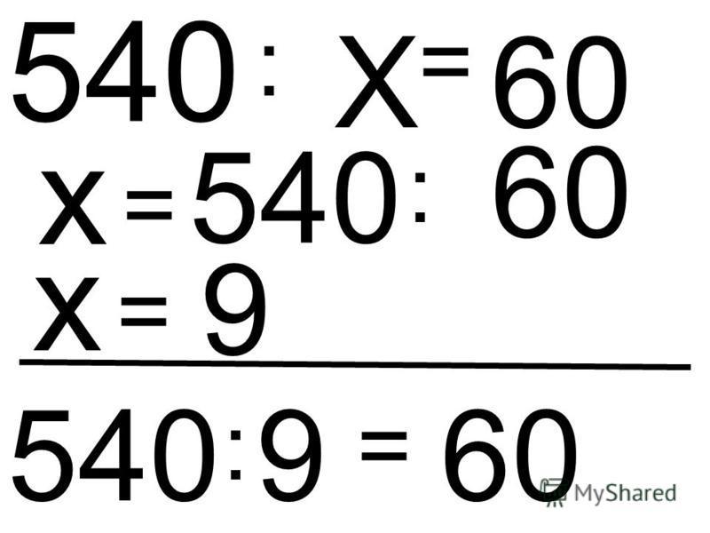 Х : 540 = 60 х = 540 : 60 х = 9 540 : 9 = 60