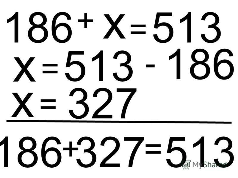 186 + х = 513 х = 513 - 186 х = 327 186 + 327 = 513
