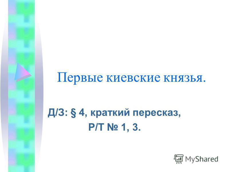 Первые киевские князья. Д/З: § 4, краткий пересказ, Р/Т 1, 3.