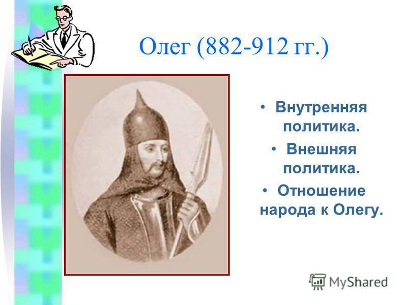Олег (882-912 гг.) Внутренняя политика. Внешняя политика. Отношение народа к Олегу.