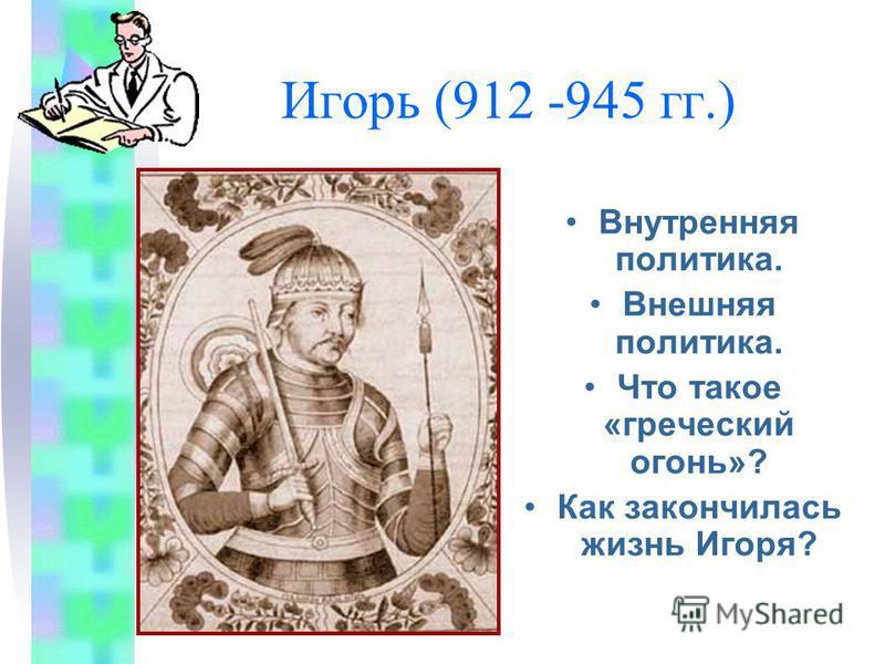Игорь (912 -945 гг.) Внутренняя политика. Внешняя политика. Что такое «греческий огонь»? Как закончилась жизнь Игоря?