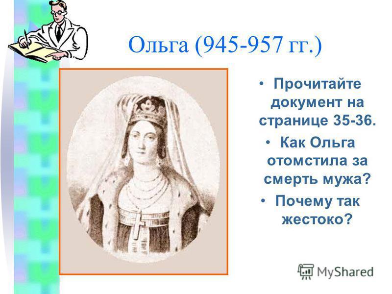 Ольга (945-957 гг.) Прочитайте документ на странице 35-36. Как Ольга отомстила за смерть мужа? Почему так жестоко?