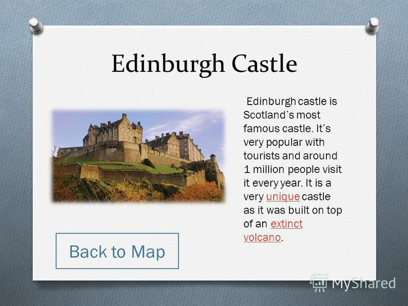 Edinburgh Castle Edinburgh castle is Scotlands most famous castle. Its very popular with tourists and around 1 million people visit it every year. It is a very unique castle as it was built on top of an extinct volcano.uniqueextinct volcano Back to M