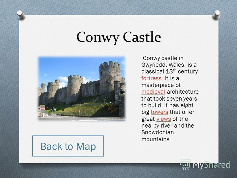 Conwy Castle Conwy castle in Gwynedd, Wales, is a classical 13 th century fortress. It is a masterpiece of medieval architecture that took seven years to build. It has eight big towers that offer great views of the nearby river and the Snowdonian mou