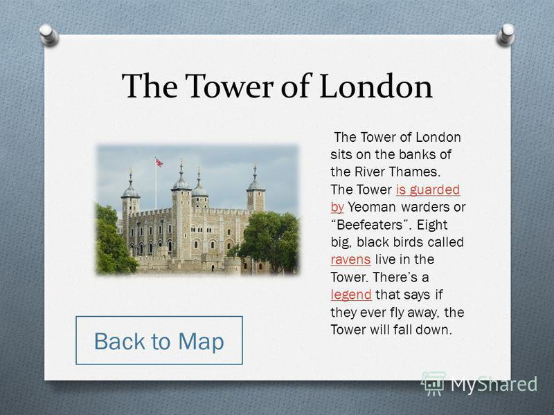 The Tower of London The Tower of London sits on the banks of the River Thames. The Tower is guarded by Yeoman warders or Beefeaters. Eight big, black birds called ravens live in the Tower. Theres a legend that says if they ever fly away, the Tower wi