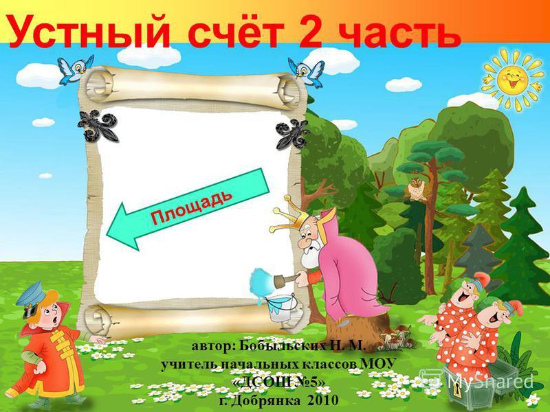 Устный счёт 2 часть Площадь автор: Бобыльских Н. М. учитель начальных классов МОУ «ДСОШ 5» г. Добрянка 2010