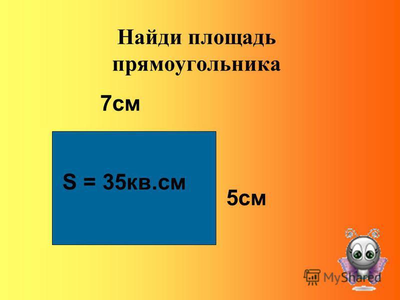 Найди площадь прямоугольника 7 см 5 см S = 35 кв.см