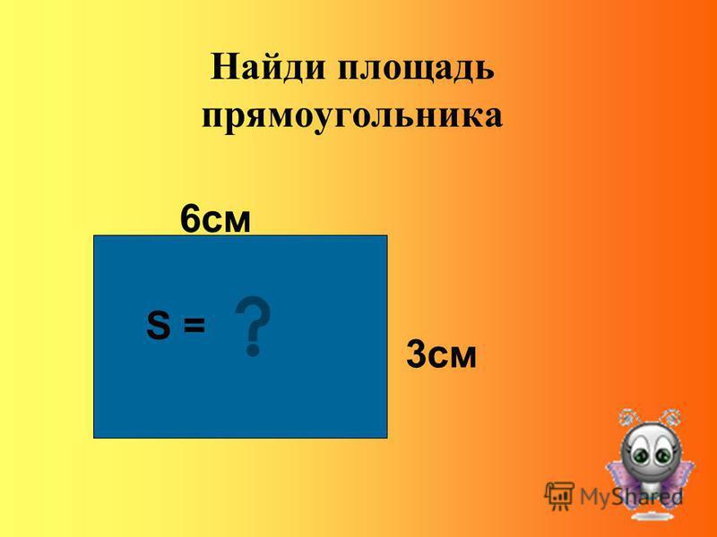 Найди площадь прямоугольника 6 см 3 см S = ?