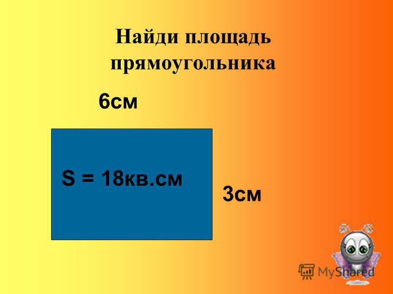 Найди площадь прямоугольника 6 см 3 см S = 18 кв.см