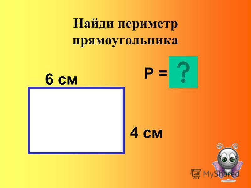 Найди периметр прямоугольника 6 см 4 см Р =