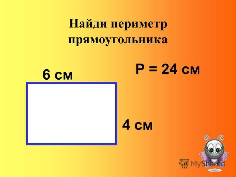 Найди периметр прямоугольника 6 см 4 см Р = 24 см