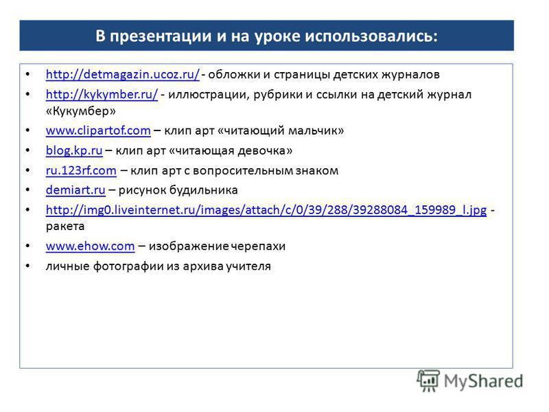 В презентации и на уроке использовались: http://detmagazin.ucoz.ru/ - обложки и страницы детских журналов http://detmagazin.ucoz.ru/ http://kykymber.ru/ - иллюстрации, рубрики и ссылки на детский журнал «Кукумбер» http://kykymber.ru/ www.clipartof.co