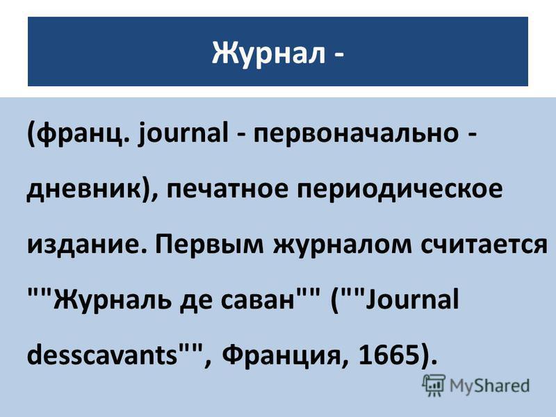 Журнал - (франц. journal - первоначально - дневник), печатное периодическое издание. Первым журналом считается Журналь де саван (Journal desscavants, Франция, 1665).