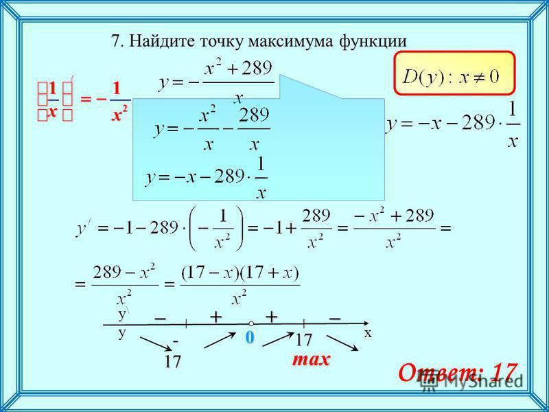7. Найдите точку максимума функции max +– 2 / 11 х х x y\y\ y 17 17 0 - 17 - 17 –+ Ответ: 17