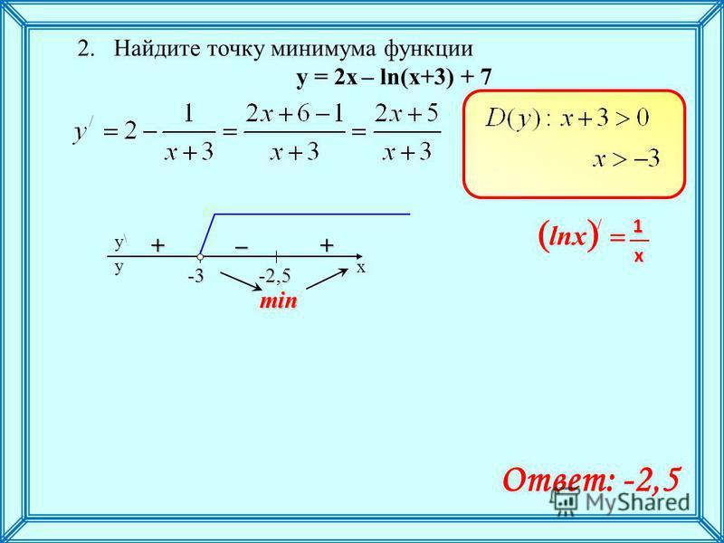 2. Найдите точку минимума функции y = 2 х – ln(x+3) + 7 min / 1 lnx x x y\y\ y -2,5-3–++ Ответ: -2,5