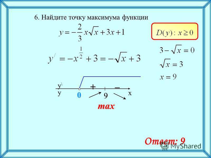 6. Найдите точку максимума функции max+– x y\y\ y 9 0 Ответ: 9