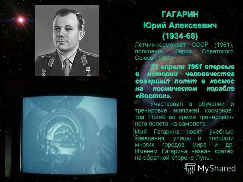 ГАГАРИН Юрий Алексеевич (1934-68) Летчик-космонавт СССР (1961), полковник, Герой Советского Союза (1961). 12 апреля 1961 впервые в истории человечества совершил полет в космос на космическом корабле «Восток». Участвовал в обучении и тренировке экипаж