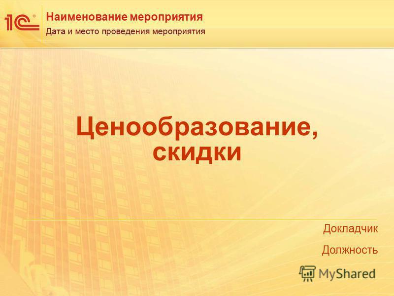 Докладчик Должность Наименование мероприятия Дата и место проведения мероприятия Ценообразование, скидки