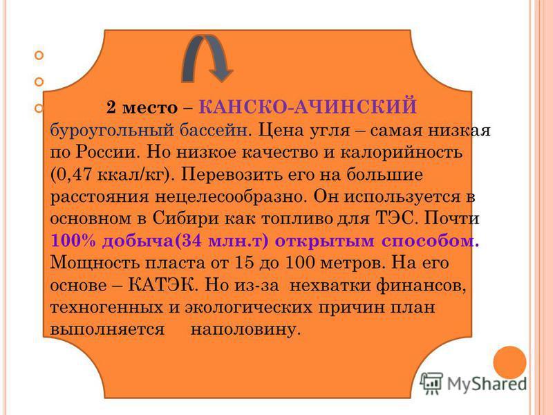 2 место – КАНСКО-АЧИНСКИЙ буроугольный бассейн. Цена угля – самая низкая по России. Но низкое качество и калорийность (0,47 ккал/кг). Перевозить его на большие расстояния нецелесообразно. Он используется в основном в Сибири как топливо для ТЭС. Почти