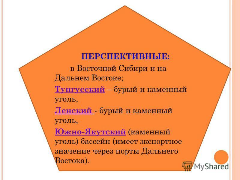 ПЕРСПЕКТИВНЫЕ: в Восточной Сибири и на Дальнем Востоке; Тунгусский – бурый и каменный уголь, Ленский - бурый и каменный уголь, Южно-Якутский (каменный уголь) бассейн (имеет экспортное значение через порты Дальнего Востока).