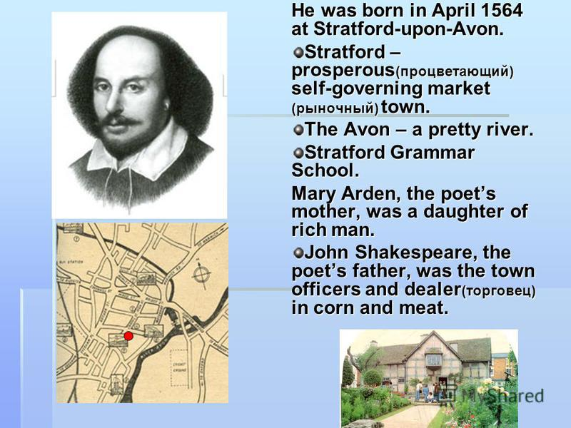 He was born in April 1564 at Stratford-upon-Avon. Stratford – prosperous (процветающий) self-governing market (рыночный) town. The Avon – a pretty river. Stratford Grammar School. Mary Arden, the poets mother, was a daughter of rich man. John Shakesp