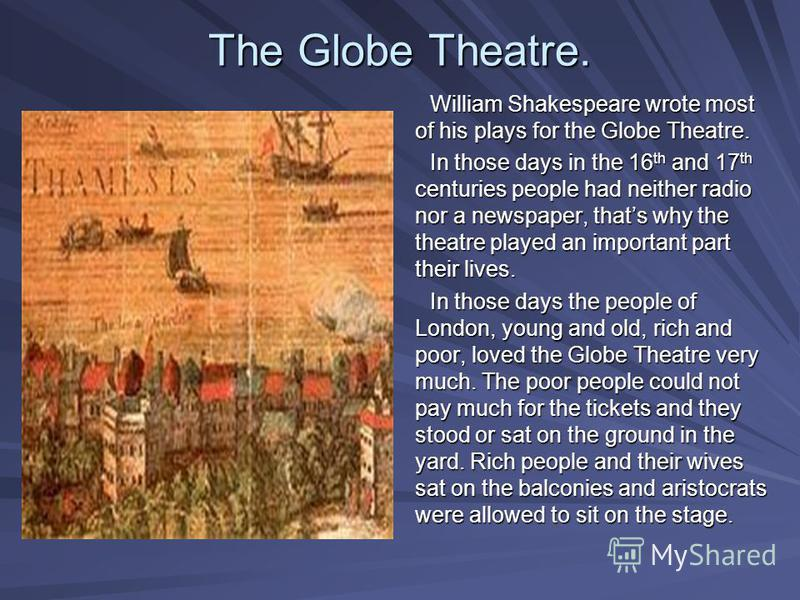 The Globe Theatre. William Shakespeare wrote most of his plays for the Globe Theatre. In those days in the 16 th and 17 th centuries people had neither radio nor a newspaper, thats why the theatre played an important part their lives. In those days t