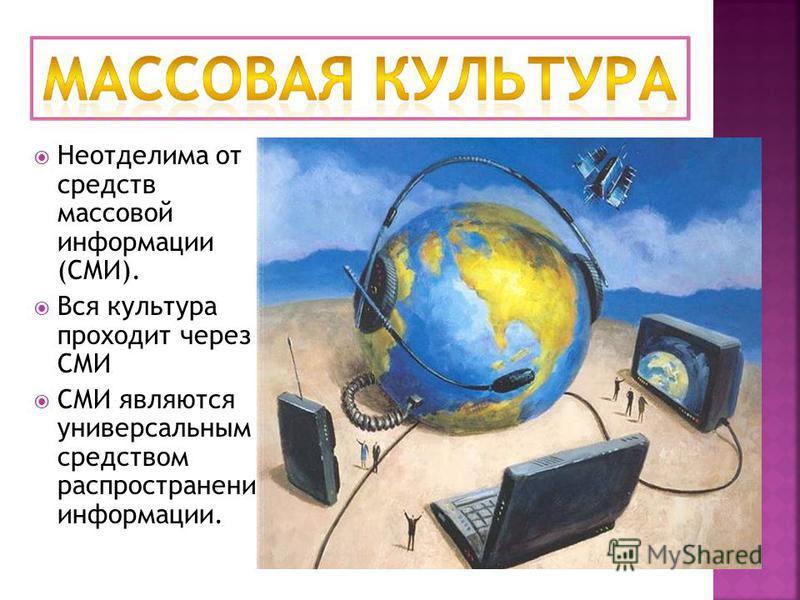 Неотделима от средств массовой информации (СМИ). Вся культура проходит через СМИ СМИ являются универсальным средством распространения информации.