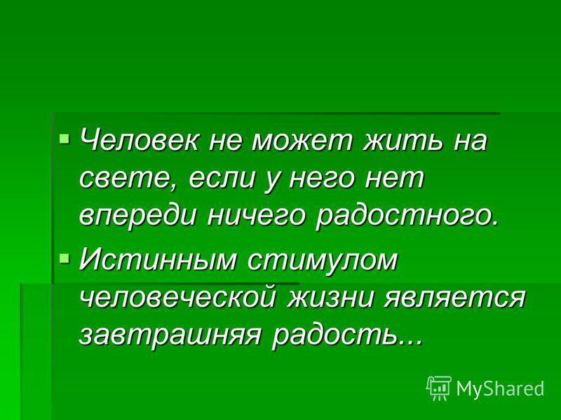 Человек не может жить на свете, если у него нет впереди ничего радостного. Человек не может жить на свете, если у него нет впереди ничего радостного. Истинным стимулом человеческой жизни является завтрашняя радость... Истинным стимулом человеческой ж