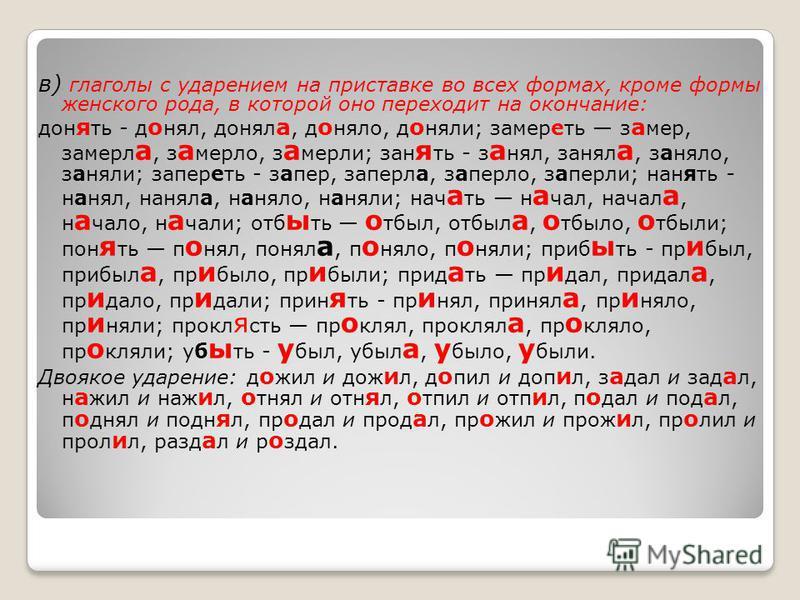 в) глаголы с ударением на приставке во всех формах, кроме формы женского рода, в которой оно переходит на окончание: дон я ть - д о нил, донил а, д о нядо, д о нили; замереть з а мер, замерла, з а мердо, з а мерли; занять - з а нил, занил а, занядо,
